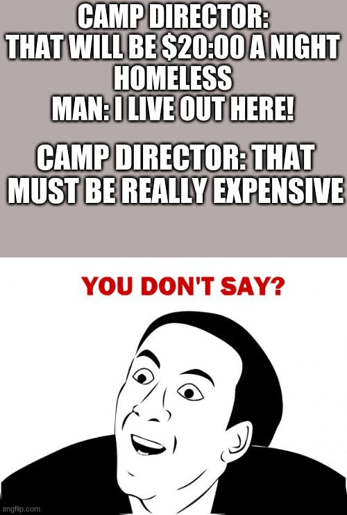 Life of a homeless man |  CAMP DIRECTOR: THAT WILL BE $20:00 A NIGHT HOMELESS MAN: I LIVE OUT HERE! CAMP DIRECTOR: THAT MUST BE REALLY EXPENSIVE | image tagged in memes,you don't say | made w/ Imgflip meme maker