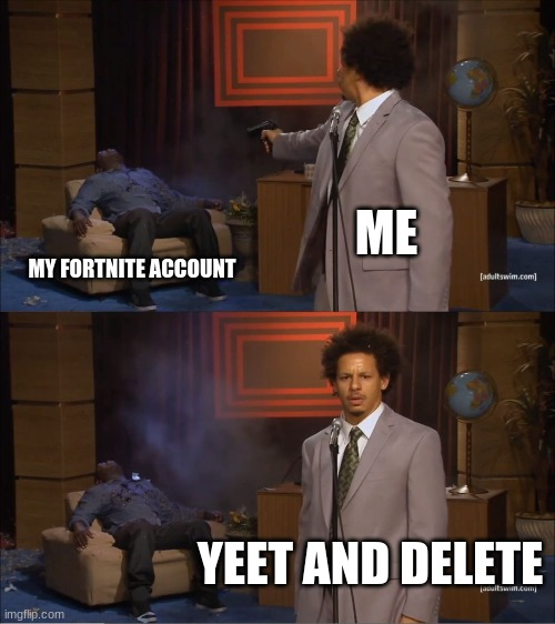 Who Killed Hannibal Meme |  ME; MY FORTNITE ACCOUNT; YEET AND DELETE | image tagged in memes,who killed hannibal | made w/ Imgflip meme maker