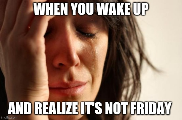 It's not friday |  WHEN YOU WAKE UP; AND REALIZE IT'S NOT FRIDAY | image tagged in memes,first world problems | made w/ Imgflip meme maker