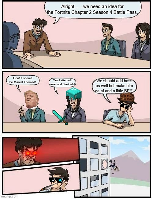 Fortnite Chapter 2 Season 4 Battle Bass Boardroom gone wrong 2020 |  Alright.......we need an idea for the Fortnite Chapter 2 Season 4 Battle Pass. Ooo! It should be Marvel Themed! Yeah! We could even add She-Hulk! We should add boss as well but make him ga af and a little Bi***. | image tagged in memes,boardroom meeting suggestion | made w/ Imgflip meme maker