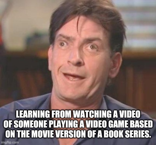 Charlie Sheen DERP | LEARNING FROM WATCHING A VIDEO OF SOMEONE PLAYING A VIDEO GAME BASED ON THE MOVIE VERSION OF A BOOK SERIES. | image tagged in charlie sheen derp | made w/ Imgflip meme maker