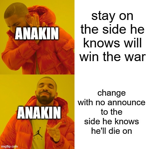 Drake Hotline Bling Meme | stay on the side he knows will win the war change with no announce to the side he knows he'll die on ANAKIN ANAKIN | image tagged in memes,drake hotline bling | made w/ Imgflip meme maker