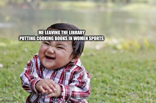 Evil Toddler Meme |  ME LEAVING THE LIBRARY PUTTING COOKING BOOKS IN WOMEN SPORTS | image tagged in memes,evil toddler | made w/ Imgflip meme maker