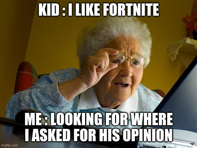 Grandma Finds The Internet Meme |  KID : I LIKE FORTNITE; ME : LOOKING FOR WHERE I ASKED FOR HIS OPINION | image tagged in memes,grandma finds the internet,opinion,looking for your opinion | made w/ Imgflip meme maker