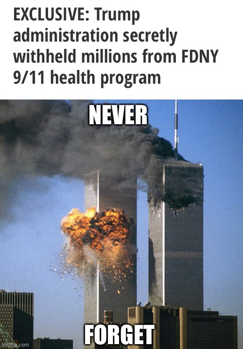 Trump doesn't give a flying f*ck about the health of 9/11 first responders |  NEVER; FORGET | image tagged in never forget 9/11,donald trump,first responders,heroes,pos | made w/ Imgflip meme maker