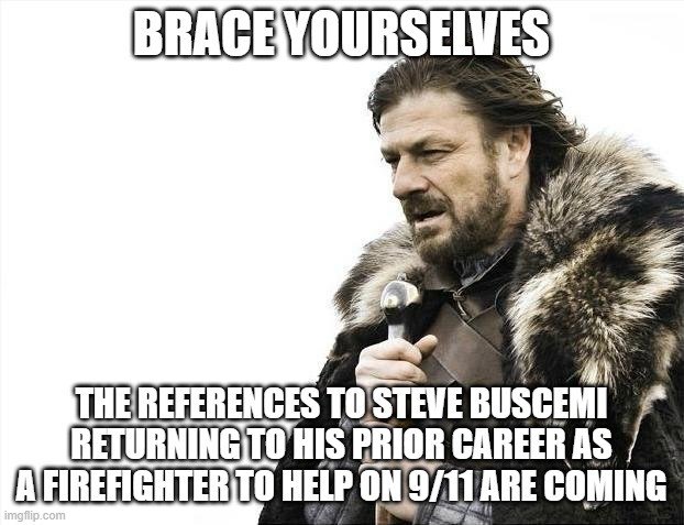 Brace Yourselves X is Coming Meme |  BRACE YOURSELVES; THE REFERENCES TO STEVE BUSCEMI RETURNING TO HIS PRIOR CAREER AS A FIREFIGHTER TO HELP ON 9/11 ARE COMING | image tagged in memes,brace yourselves x is coming,memes | made w/ Imgflip meme maker
