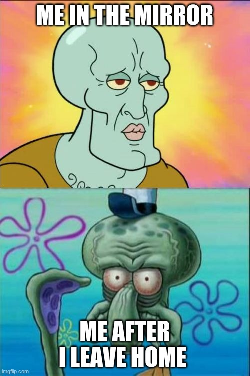 FAX |  ME IN THE MIRROR; ME AFTER I LEAVE HOME | image tagged in memes,squidward | made w/ Imgflip meme maker