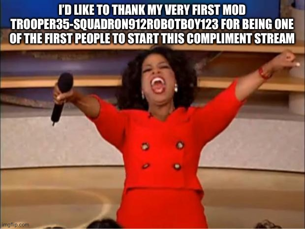 :) |  I'D LIKE TO THANK MY VERY FIRST MOD TROOPER35-SQUADRON912ROBOTBOY123 FOR BEING ONE OF THE FIRST PEOPLE TO START THIS COMPLIMENT STREAM | image tagged in memes,oprah you get a | made w/ Imgflip meme maker