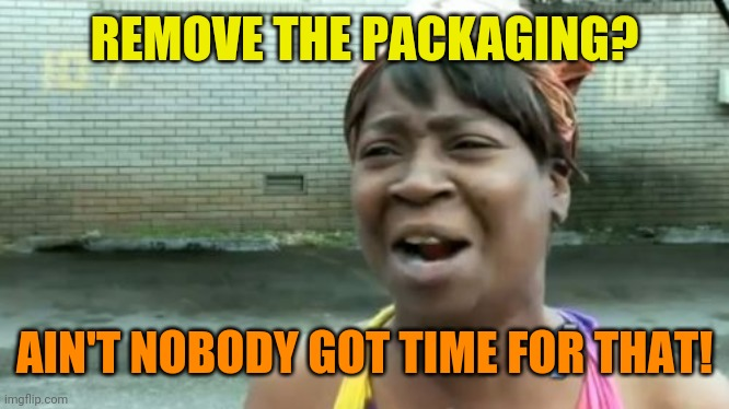 Ain't Nobody Got Time For That Meme | REMOVE THE PACKAGING? AIN'T NOBODY GOT TIME FOR THAT! | image tagged in memes,ain't nobody got time for that | made w/ Imgflip meme maker