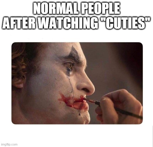 Joker Makeup |  NORMAL PEOPLE AFTER WATCHING ''CUTIES'' | image tagged in joker makeup | made w/ Imgflip meme maker
