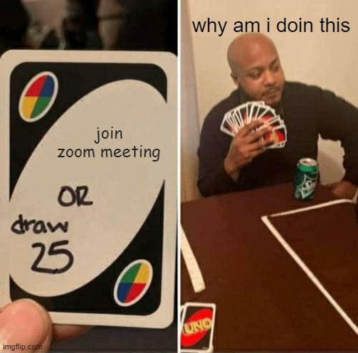 UNO Draw 25 Cards Meme |  why am i doin this; join zoom meeting | image tagged in memes,uno draw 25 cards | made w/ Imgflip meme maker