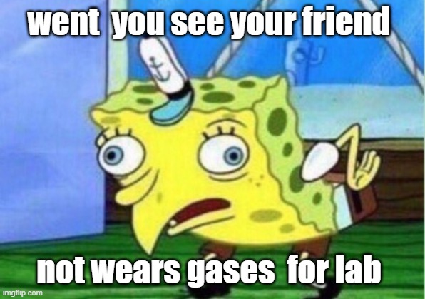Mocking Spongebob Meme |  went  you see your friend; not wears gases  for lab | image tagged in memes,mocking spongebob | made w/ Imgflip meme maker