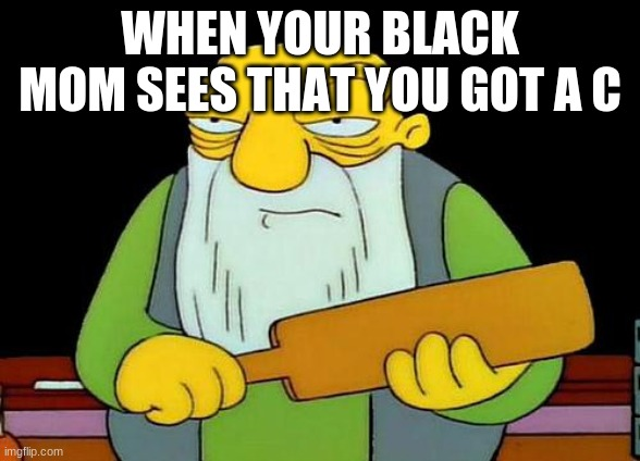 That's a paddlin' |  WHEN YOUR BLACK MOM SEES THAT YOU GOT A C | image tagged in memes,that's a paddlin' | made w/ Imgflip meme maker