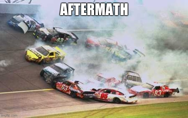 Because Race Car Meme | AFTERMATH | image tagged in memes,because race car | made w/ Imgflip meme maker