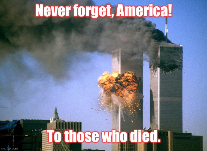 September 11, 2001 |  Never forget, America! To those who died. | image tagged in 911 9/11 twin towers impact,remember,victims,terrorists | made w/ Imgflip meme maker