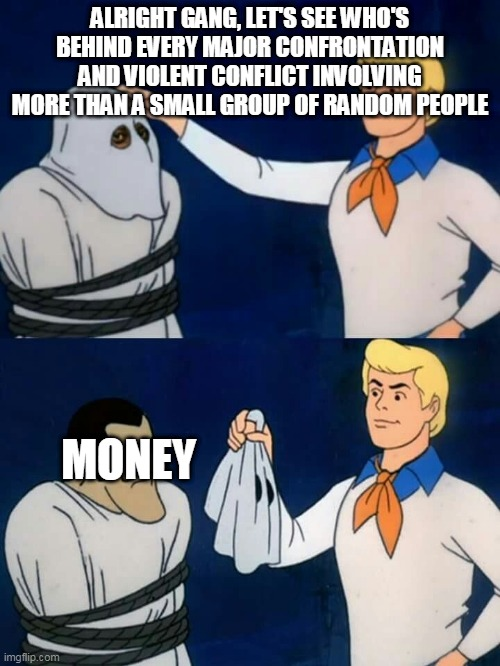 Scooby doo mask reveal |  ALRIGHT GANG, LET'S SEE WHO'S BEHIND EVERY MAJOR CONFRONTATION AND VIOLENT CONFLICT INVOLVING MORE THAN A SMALL GROUP OF RANDOM PEOPLE; MONEY | image tagged in scooby doo mask reveal | made w/ Imgflip meme maker