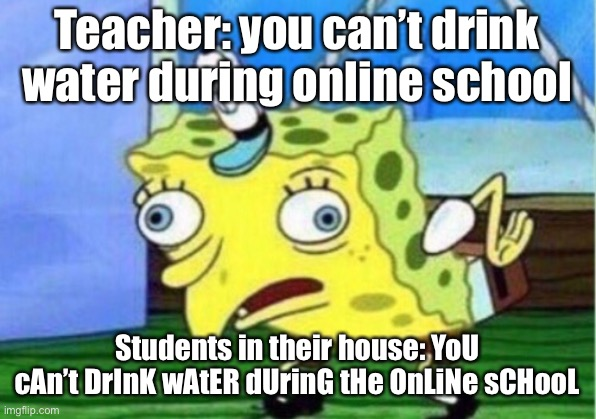 Mocking Spongebob Meme |  Teacher: you can't drink water during online school; Students in their house: YoU cAn't DrInK wAtER dUrinG tHe OnLiNe sCHooL | image tagged in memes,mocking spongebob | made w/ Imgflip meme maker