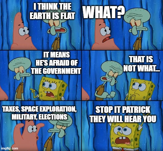 flat earth |  WHAT? I THINK THE EARTH IS FLAT; IT MEANS HE'S AFRAID OF THE GOVERNMENT; THAT IS  NOT WHAT... TAXES, SPACE EXPLORATION, MILITARY, ELECTIONS; STOP IT PATRICK THEY WILL HEAR YOU | image tagged in stop it patrick you're scaring him,memes,funny,patrick,government,earth | made w/ Imgflip meme maker