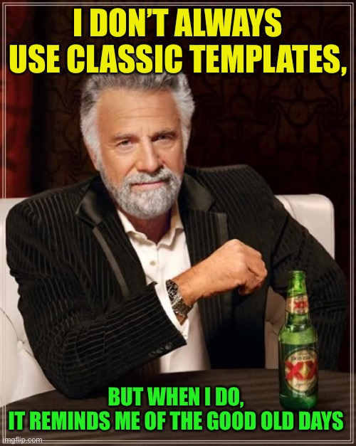 The Most Interesting Man In The World Meme | I DON'T ALWAYS USE CLASSIC TEMPLATES, BUT WHEN I DO,  IT REMINDS ME OF THE GOOD OLD DAYS | image tagged in memes,the most interesting man in the world | made w/ Imgflip meme maker