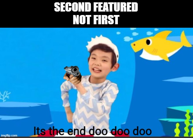 Its the end doo doo doo |  SECOND FEATURED NOT FIRST | image tagged in its the end doo doo doo | made w/ Imgflip meme maker
