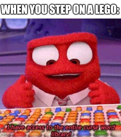 When you step on a lego |  WHEN YOU STEP ON A LEGO: | image tagged in i have access to the entire curse world library,lego,memes,funny | made w/ Imgflip meme maker