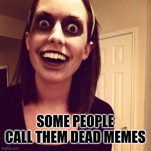 Zombie Overly Attached Girlfriend Meme | SOME PEOPLE CALL THEM DEAD MEMES | image tagged in memes,zombie overly attached girlfriend | made w/ Imgflip meme maker