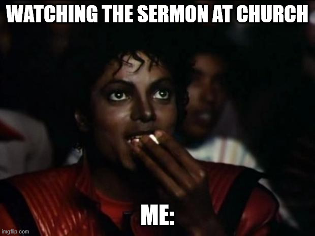 Michael Jackson Popcorn |  WATCHING THE SERMON AT CHURCH; ME: | image tagged in memes,michael jackson popcorn | made w/ Imgflip meme maker