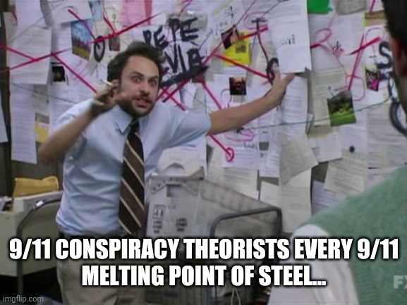 Charlie Day | 9/11 CONSPIRACY THEORISTS EVERY 9/11   MELTING POINT OF STEEL... | image tagged in charlie day | made w/ Imgflip meme maker