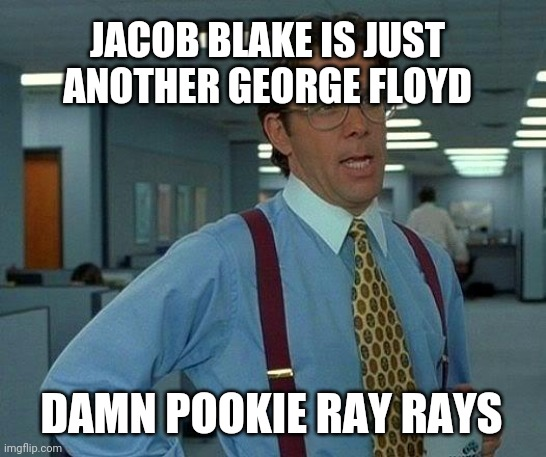 That Would Be Great Meme |  JACOB BLAKE IS JUST ANOTHER GEORGE FLOYD; DAMN POOKIE RAY RAYS | image tagged in memes,that would be great,pookierayrays,so true memes,so true | made w/ Imgflip meme maker