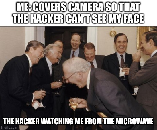 Laughing Men In Suits Meme |  ME: COVERS CAMERA SO THAT THE HACKER CAN'T SEE MY FACE; THE HACKER WATCHING ME FROM THE MICROWAVE | image tagged in memes,laughing men in suits | made w/ Imgflip meme maker