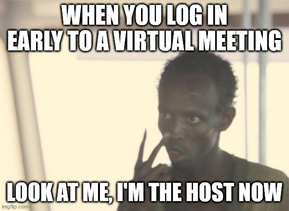 I'm The Captain Now |  WHEN YOU LOG IN EARLY TO A VIRTUAL MEETING; LOOK AT ME, I'M THE HOST NOW | image tagged in memes,i'm the captain now,memes | made w/ Imgflip meme maker