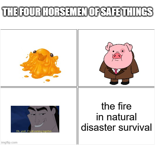 Blank Comic Panel 2x2 Meme |  THE FOUR HORSEMEN OF SAFE THINGS; the fire in natural disaster survival | image tagged in memes,blank comic panel 2x2,gravity falls,kronk,roblox,scp | made w/ Imgflip meme maker