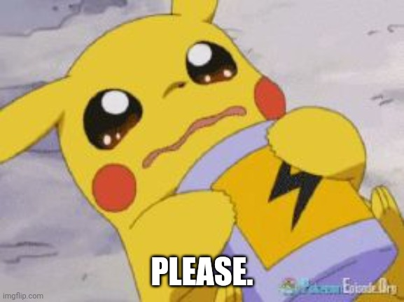 Please. |  PLEASE. | image tagged in sad pikachu,upvote begging,begging,begging for upvotes,beggar,please | made w/ Imgflip meme maker
