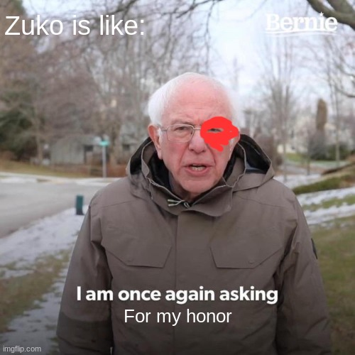 Bernie I Am Once Again Asking For Your Support Meme |  Zuko is like:; For my honor | image tagged in memes,bernie i am once again asking for your support | made w/ Imgflip meme maker