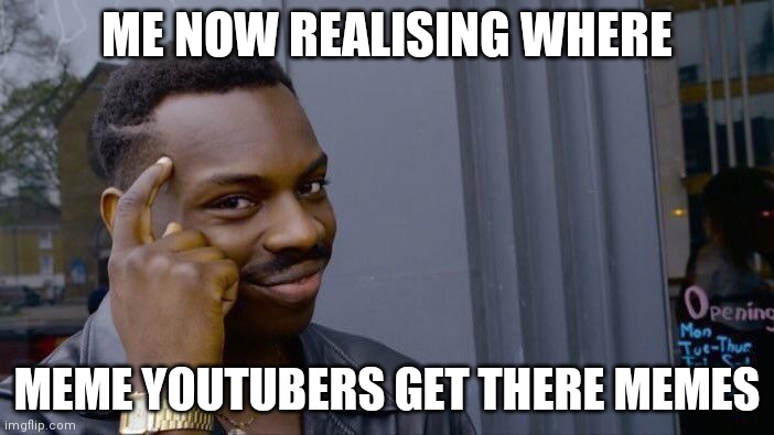 The more you know |  ME NOW REALISING WHERE; MEME YOUTUBERS GET THERE MEMES | image tagged in memes,roll safe think about it | made w/ Imgflip meme maker
