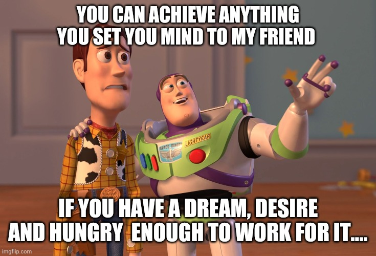 You Can my Friend |  YOU CAN ACHIEVE ANYTHING YOU SET YOU MIND TO MY FRIEND; IF YOU HAVE A DREAM, DESIRE AND HUNGRY  ENOUGH TO WORK FOR IT.... | image tagged in memes,x x everywhere,funny,important,values | made w/ Imgflip meme maker