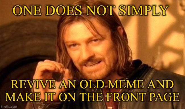 Image that, but hey it doesn't hurt to try |  ONE DOES NOT SIMPLY; REVIVE AN OLD MEME AND MAKE IT ON THE FRONT PAGE | image tagged in memes,one does not simply,front page | made w/ Imgflip meme maker