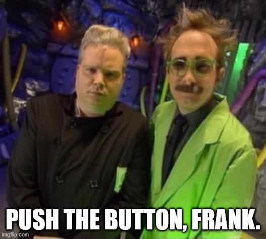Push the Button Frank |  PUSH THE BUTTON, FRANK. | image tagged in mst3k | made w/ Imgflip meme maker