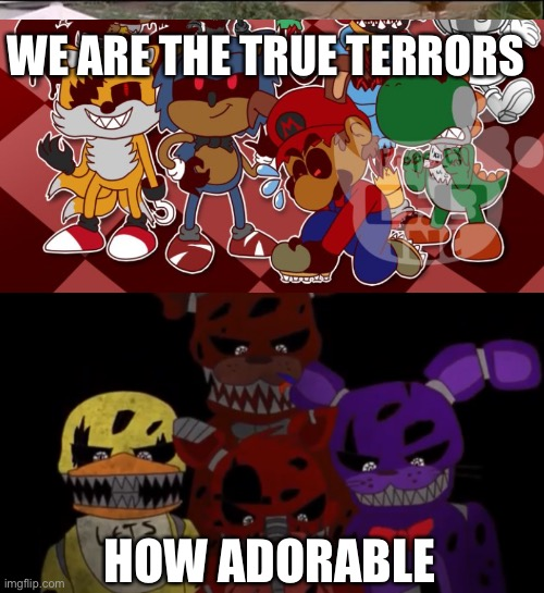 WE ARE THE TRUE TERRORS; HOW ADORABLE | image tagged in fnaf 3,fnaf,fnaf2,fnas,fnaf4 | made w/ Imgflip meme maker