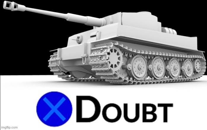 X Doubt Tiger Tank | image tagged in x doubt tiger tank,doubt,la noire press x to doubt,tank,popular templates,tanks | made w/ Imgflip meme maker