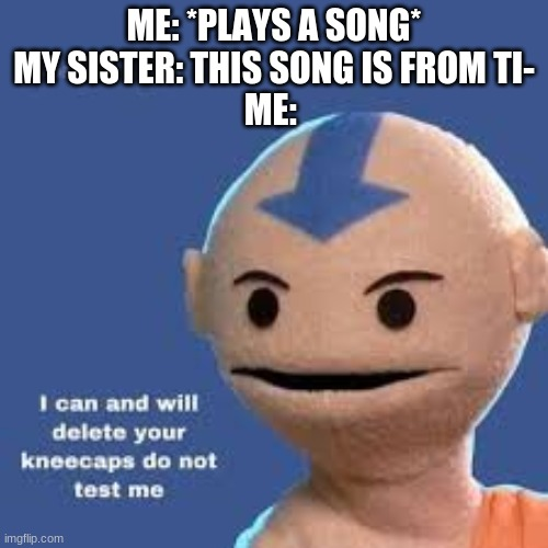 Aang |  ME: *PLAYS A SONG* MY SISTER: THIS SONG IS FROM TI- ME: | image tagged in avatar the last airbender | made w/ Imgflip meme maker