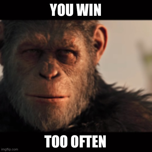YOU WIN TOO OFTEN | image tagged in gorilla madness | made w/ Imgflip meme maker
