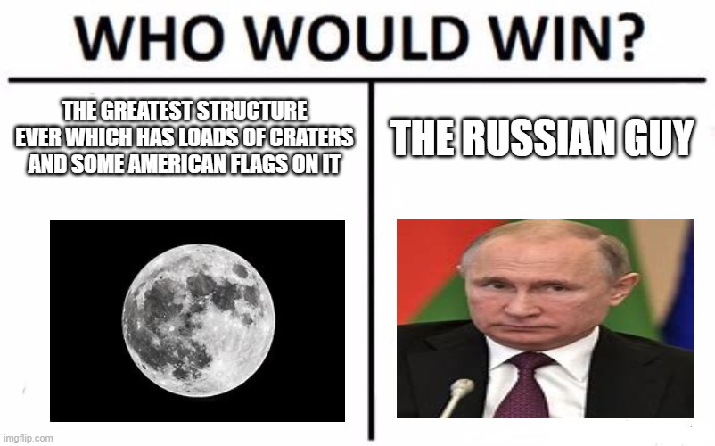 Who Would Win? Meme |  THE GREATEST STRUCTURE EVER WHICH HAS LOADS OF CRATERS AND SOME AMERICAN FLAGS ON IT; THE RUSSIAN GUY | image tagged in memes,who would win | made w/ Imgflip meme maker