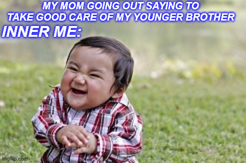 Evil Toddler |  MY MOM GOING OUT SAYING TO TAKE GOOD CARE OF MY YOUNGER BROTHER; INNER ME: | image tagged in memes,evil toddler | made w/ Imgflip meme maker