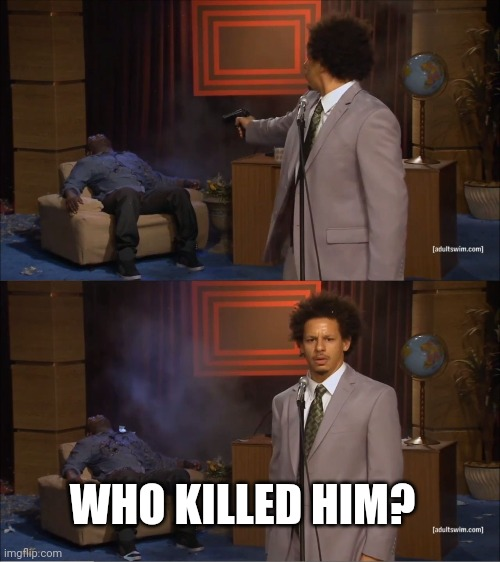 killer |  WHO KILLED HIM? | image tagged in memes,who killed hannibal | made w/ Imgflip meme maker
