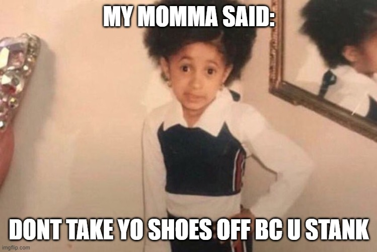young cardi b |  MY MOMMA SAID:; DONT TAKE YO SHOES OFF BC U STANK | image tagged in memes,young cardi b | made w/ Imgflip meme maker
