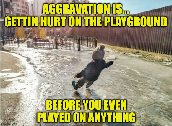 Oops |  AGGRAVATION IS... GETTIN HURT ON THE PLAYGROUND; BEFORE YOU EVEN  PLAYED ON ANYTHING | image tagged in slip and fall,playground,kid,aggravation,oops | made w/ Imgflip meme maker