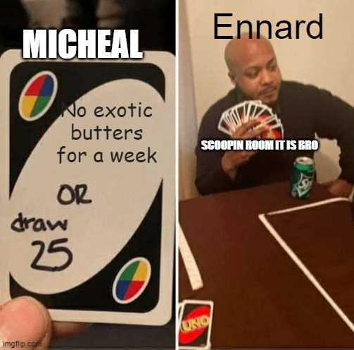 Ennard vs micheal |  MICHEAL; Ennard; No exotic butters for a week; SCOOPIN ROOM IT IS BRO | image tagged in memes,uno draw 25 cards | made w/ Imgflip meme maker