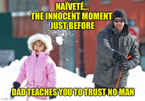 Life's Lessons |  NAÏVETÉ... THE INNOCENT MOMENT  JUST BEFORE; DAD TEACHES YOU TO TRUST NO MAN | image tagged in life lessons,trust,girl,dad,men,naivete | made w/ Imgflip meme maker