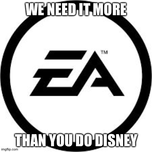 EA Logo | WE NEED IT MORE THAN YOU DO DISNEY | image tagged in ea logo | made w/ Imgflip meme maker